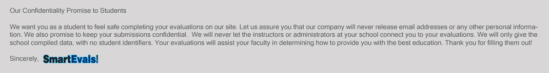 Our Confidentiality Promise to Students: We want you as a student to feel safe completing your evaluations on our site. Let us assure you that our company will never release email addresses or any other personal information. We also promise to keep your submissions confidential. We will never let the instructors or administrators at your school connect you to your evaluations. We Will only give the school compiled data, with no student identifiers. Your evaluations will assist your faculty in determining how to provide you with the best education. Thank you for filling them out! Sincerely, SmartEvals!